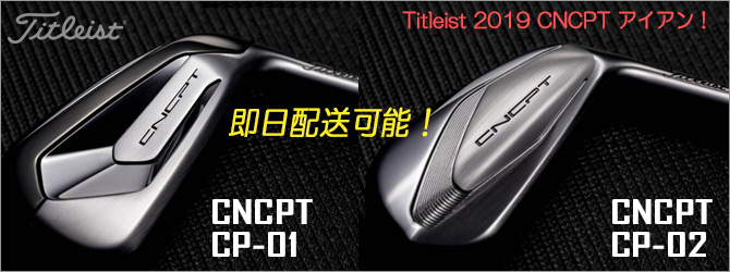 Titleist 2019 CNCPT CP-01 & CP-02 アイアン 即日配送可能!