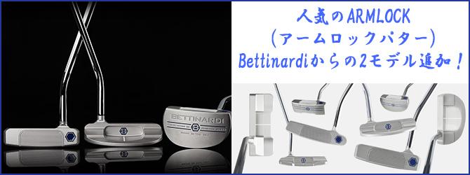 人気のARMLOCK(アームロックパター)Bettinardiからの2モデル追加!