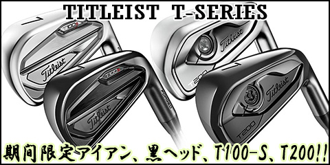 TITLEIST T-SERIES 期間限定アイアン、黒ヘッド、T100-S、T200!!